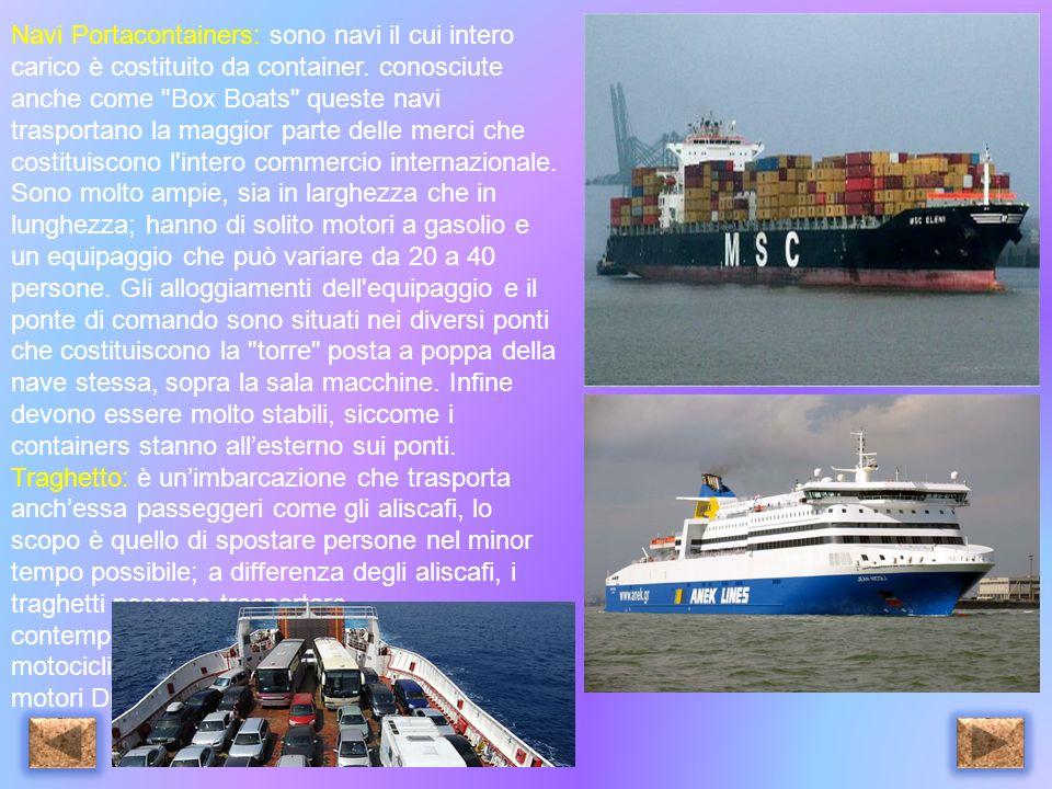 Navi Portacontainers: sono navi il cui intero carico è costituito da container. conosciute anche come Box Boats queste navi trasportano la maggior parte delle merci che costituiscono l intero commercio internazionale. Sono molto ampie, sia in larghezza che in lunghezza; hanno di solito motori a gasolio e un equipaggio che può variare da 20 a 40 persone. Gli alloggiamenti dell equipaggio e il ponte di comando sono situati nei diversi ponti che costituiscono la torre posta a poppa della nave stessa, sopra la sala macchine. Infine devono essere molto stabili, siccome i containers stanno all'esterno sui ponti.