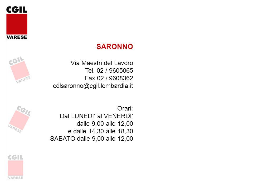 SARONNO Via Maestri del Lavoro Tel. 02 / 9605065 Fax 02 / 9608362 cdlsaronno@cgil.lombardia.it. Orari: Dal LUNEDI al VENERDI