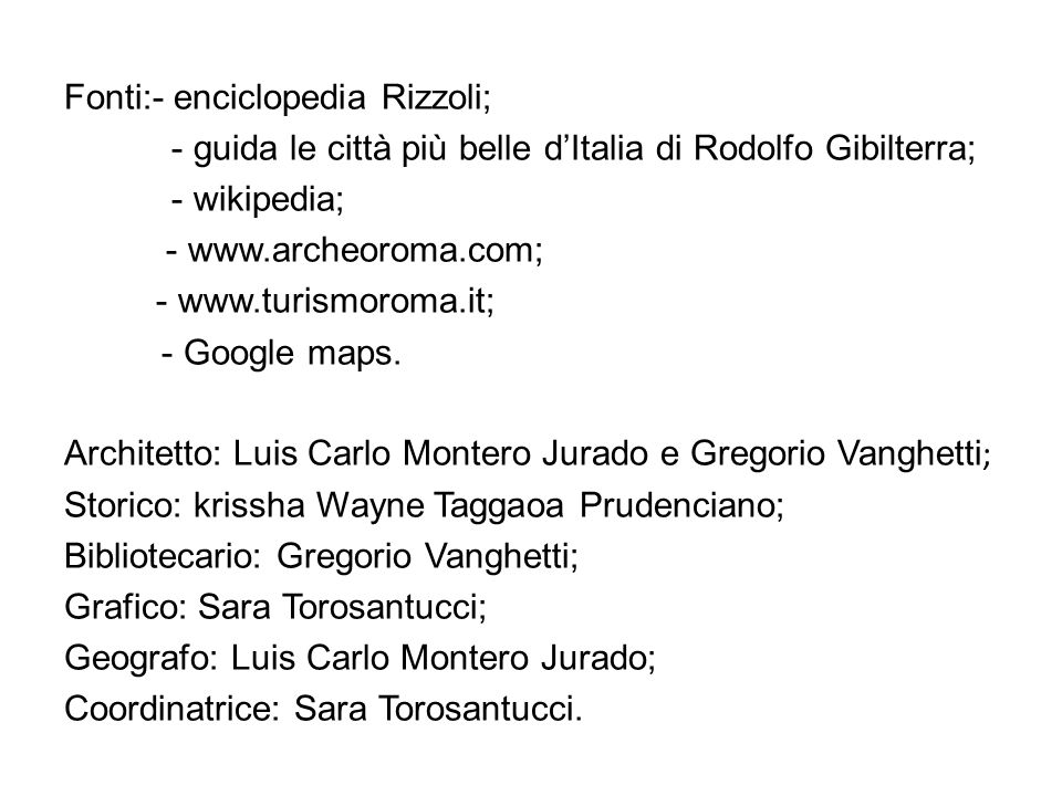 Fonti:- enciclopedia Rizzoli; - guida le città più belle d'Italia di Rodolfo Gibilterra; - wikipedia; - www.archeoroma.com; - www.turismoroma.it; - Google maps.