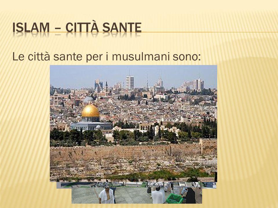 Islam – Città sante Le città sante per i musulmani sono: MECCA MEDINA