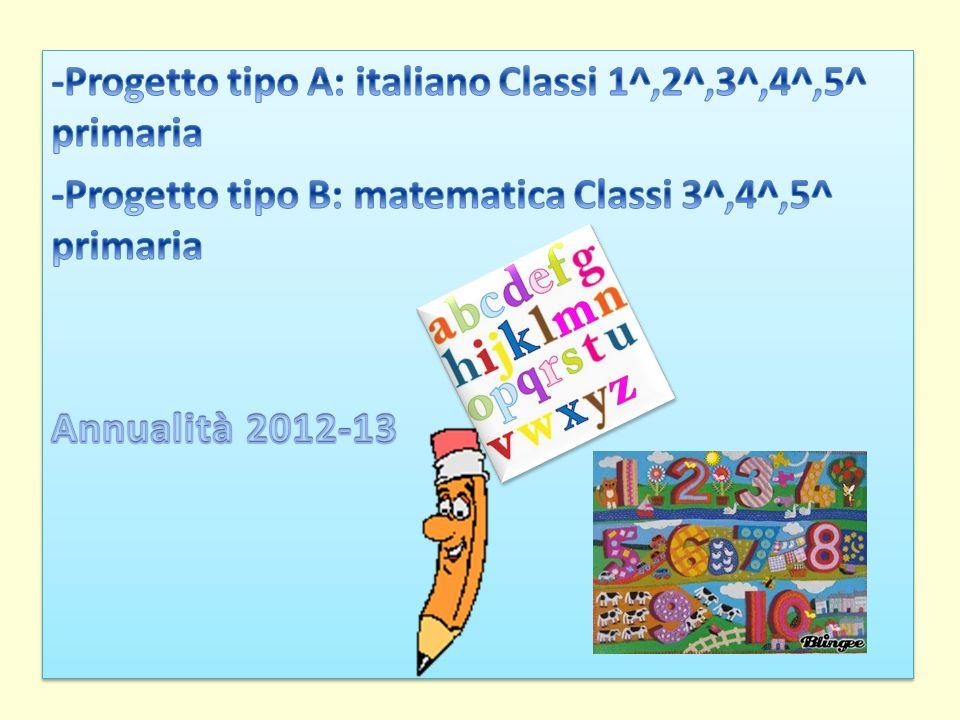 -Progetto tipo A: italiano Classi 1^,2^,3^,4^,5^ primaria -Progetto tipo B: matematica Classi 3^,4^,5^ primaria Annualità 2012-13