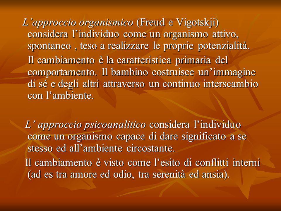 L'approccio organismico (Freud e Vigotskji) considera l'individuo come un organismo attivo, spontaneo , teso a realizzare le proprie potenzialità.