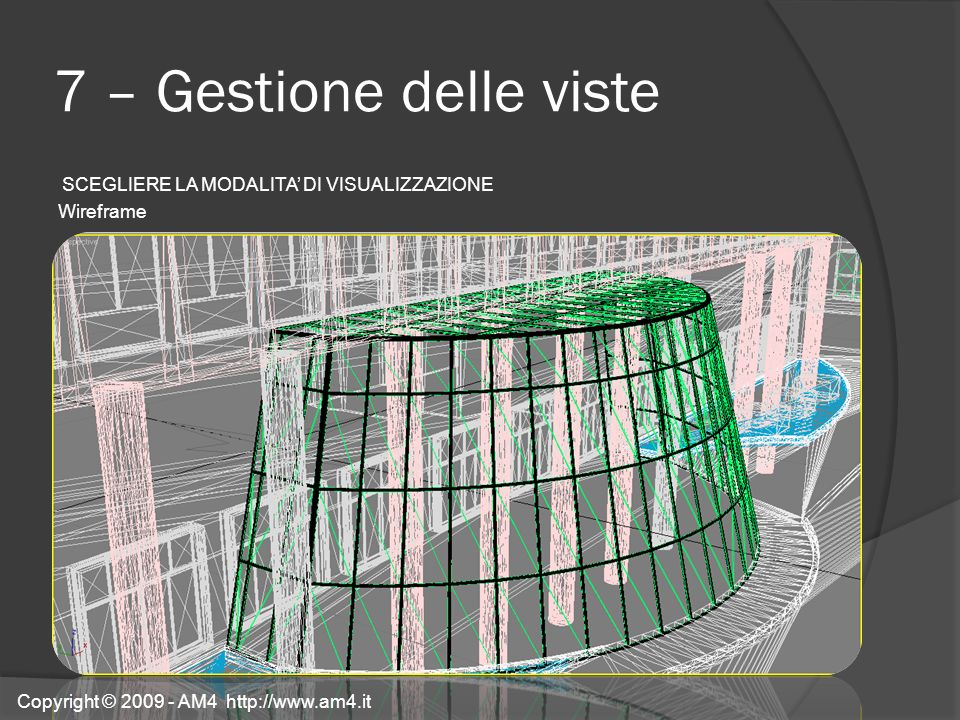 7 – Gestione delle viste SCEGLIERE LA MODALITA' DI VISUALIZZAZIONE Wireframe Copyright © 2009 - AM4 http://www.am4.it.