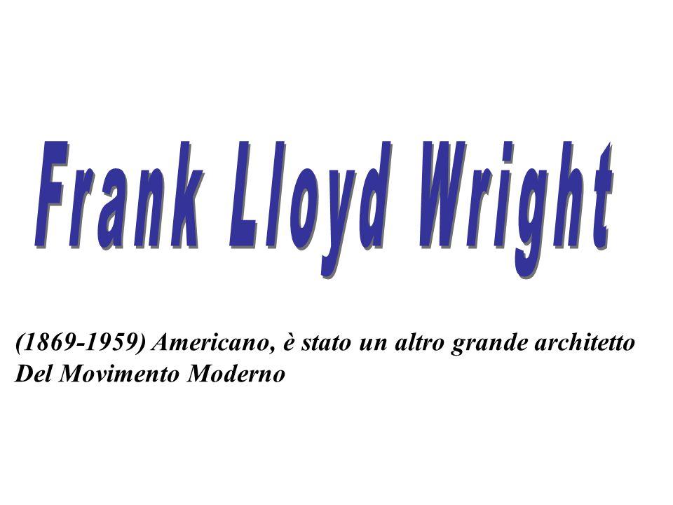 Frank Lloyd Wright (1869-1959) Americano, è stato un altro grande architetto Del Movimento Moderno