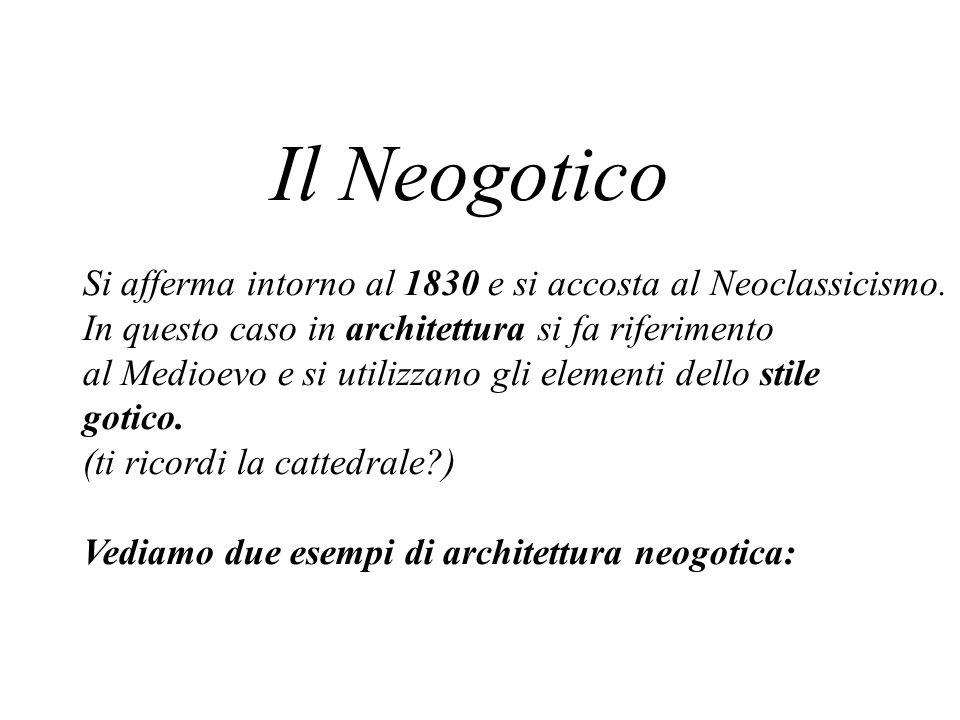 Il Neogotico Si afferma intorno al 1830 e si accosta al Neoclassicismo. In questo caso in architettura si fa riferimento.