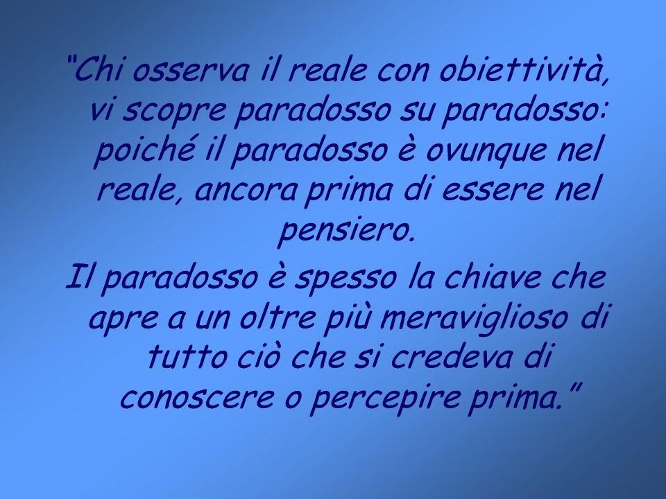 Chi osserva il reale con obiettività, vi scopre paradosso su paradosso: poiché il paradosso è ovunque nel reale, ancora prima di essere nel pensiero.