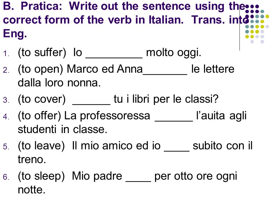 B. Pratica: Write out the sentence using the correct form of the verb in Italian. Trans. into Eng.