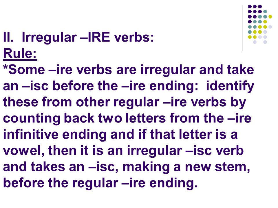 II. Irregular –IRE verbs: Rule: