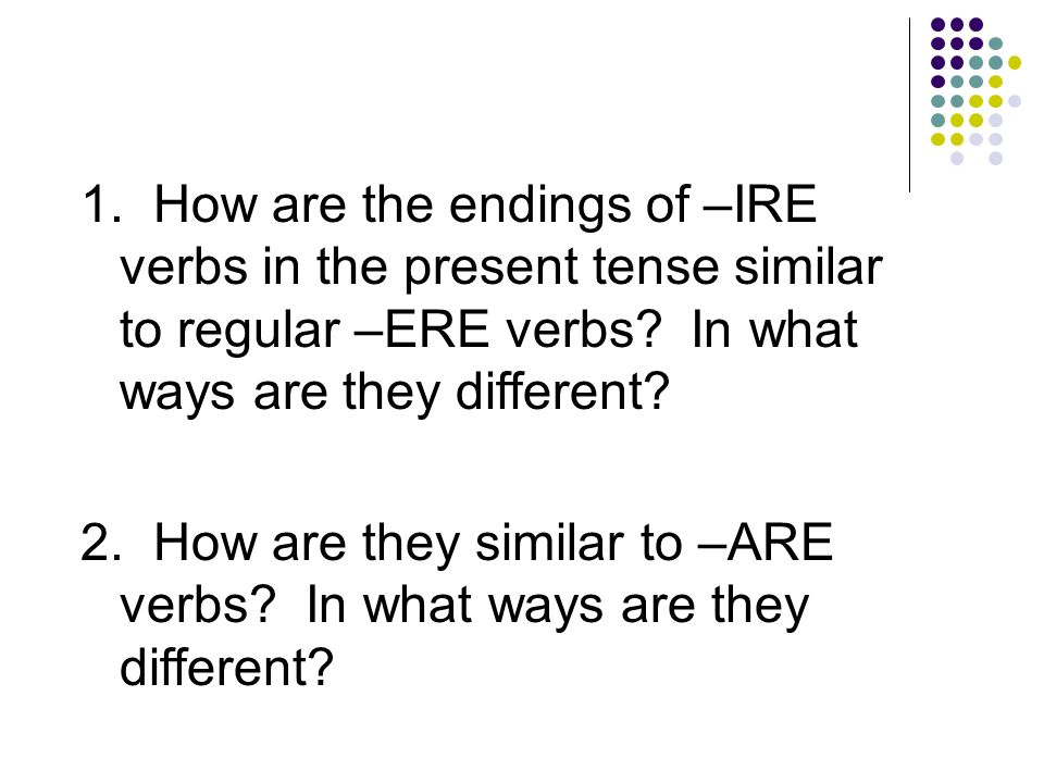 1. How are the endings of –IRE verbs in the present tense similar to regular –ERE verbs In what ways are they different
