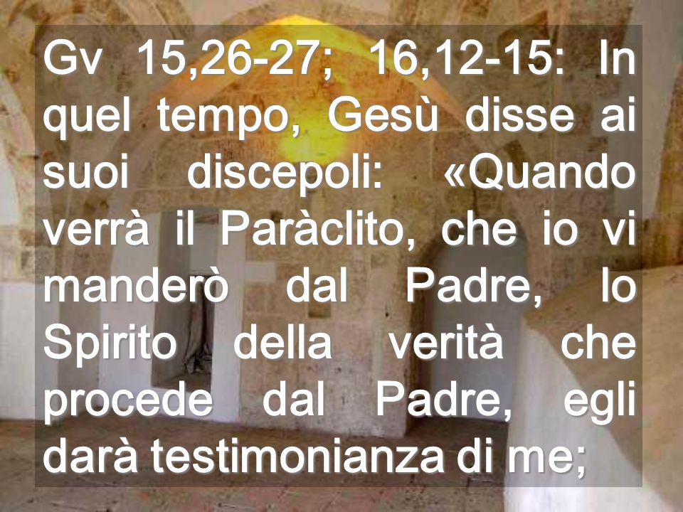 Gv 15,26-27; 16,12-15: In quel tempo, Gesù disse ai suoi discepoli: «Quando verrà il Paràclito, che io vi manderò dal Padre, lo Spirito della verità che procede dal Padre, egli darà testimonianza di me;