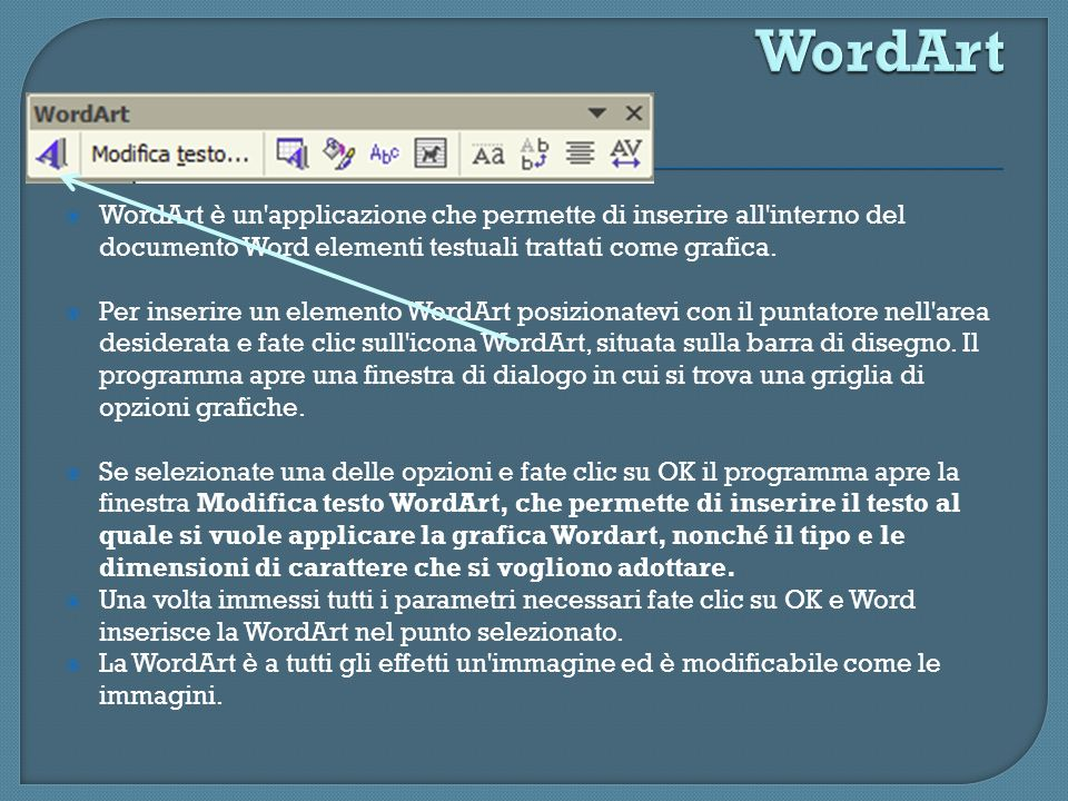 WordArt WordArt è un applicazione che permette di inserire all interno del documento Word elementi testuali trattati come grafica.