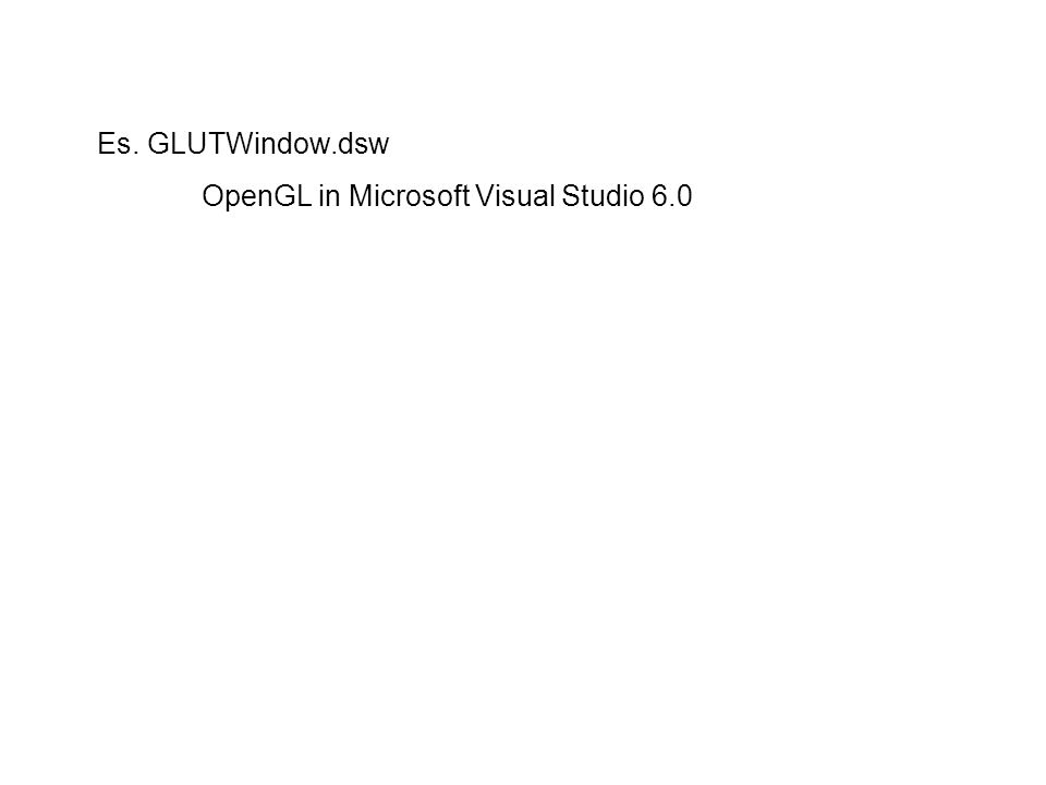 Es. GLUTWindow.dsw OpenGL in Microsoft Visual Studio 6.0
