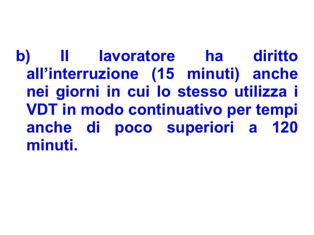 b) Il lavoratore ha diritto all'interruzione (15 minuti) anche nei giorni in cui lo stesso utilizza i VDT in modo continuativo per tempi anche di poco superiori a 120 minuti.