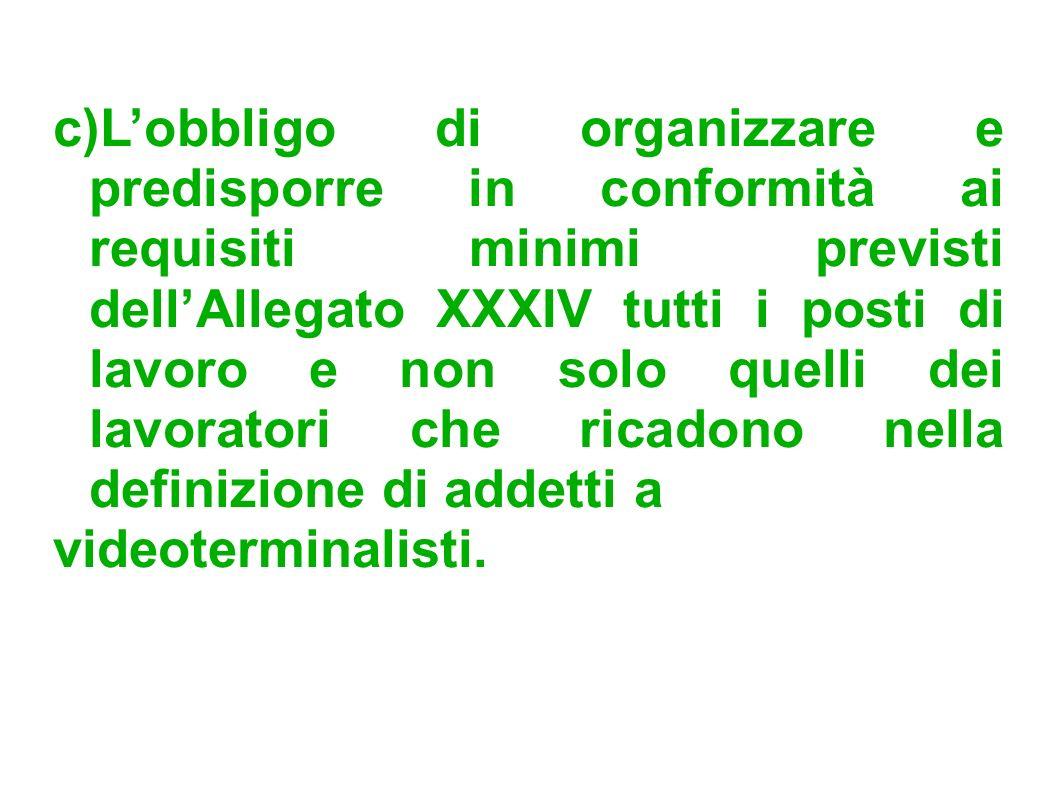 c)L'obbligo di organizzare e predisporre in conformità ai requisiti minimi previsti dell'Allegato XXXIV tutti i posti di lavoro e non solo quelli dei lavoratori che ricadono nella definizione di addetti a