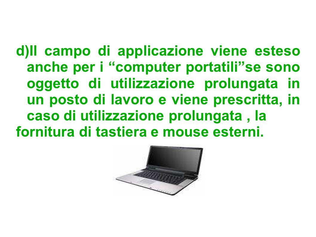 d)Il campo di applicazione viene esteso anche per i computer portatili se sono oggetto di utilizzazione prolungata in un posto di lavoro e viene prescritta, in caso di utilizzazione prolungata , la