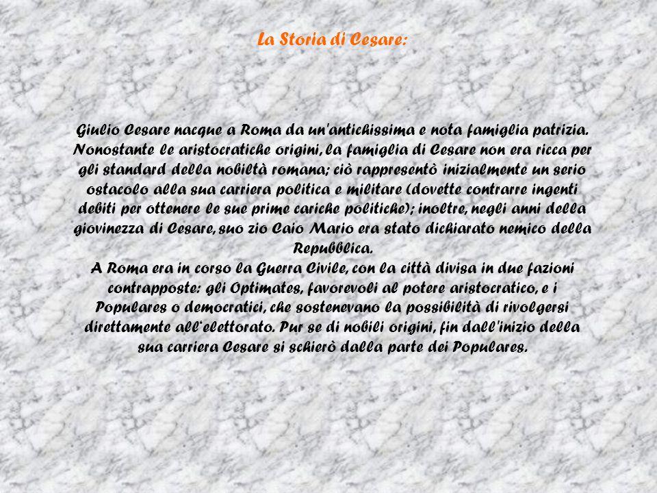 La Storia di Cesare: Giulio Cesare nacque a Roma da un antichissima e nota famiglia patrizia.
