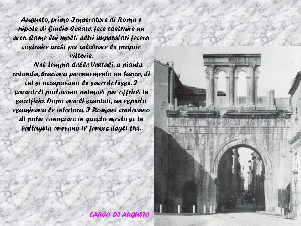 Augusto, primo Imperatore di Roma e nipote di Giulio Cesare, fece costruire un arco. Come lui molti altri imperatori fecero costruire archi per celebrare le proprie vittorie.