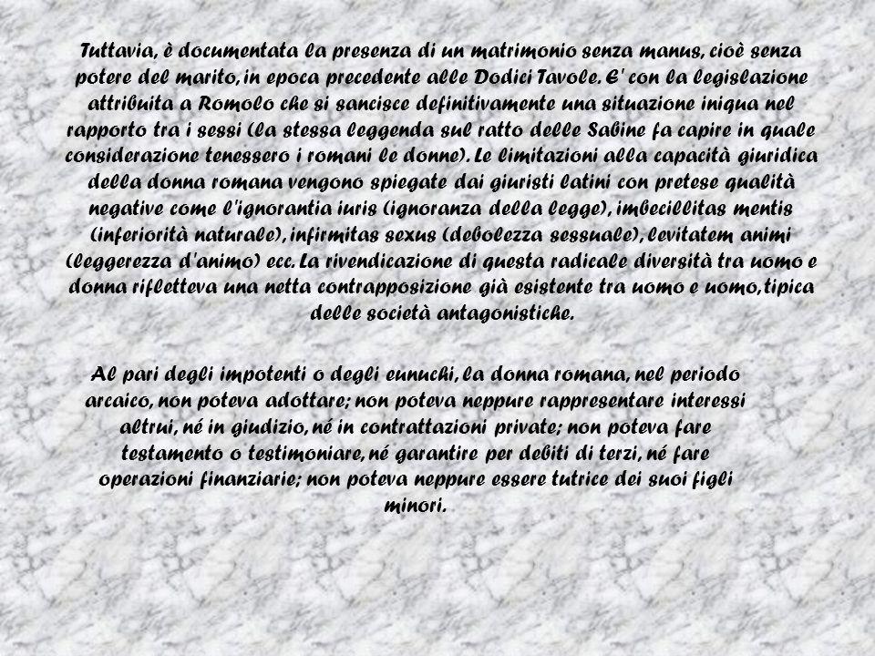 Tuttavia, è documentata la presenza di un matrimonio senza manus, cioè senza potere del marito, in epoca precedente alle Dodici Tavole. E con la legislazione attribuita a Romolo che si sancisce definitivamente una situazione iniqua nel rapporto tra i sessi (la stessa leggenda sul ratto delle Sabine fa capire in quale considerazione tenessero i romani le donne). Le limitazioni alla capacità giuridica della donna romana vengono spiegate dai giuristi latini con pretese qualità negative come l ignorantia iuris (ignoranza della legge), imbecillitas mentis (inferiorità naturale), infirmitas sexus (debolezza sessuale), levitatem animi (leggerezza d animo) ecc. La rivendicazione di questa radicale diversità tra uomo e donna rifletteva una netta contrapposizione già esistente tra uomo e uomo, tipica delle società antagonistiche.