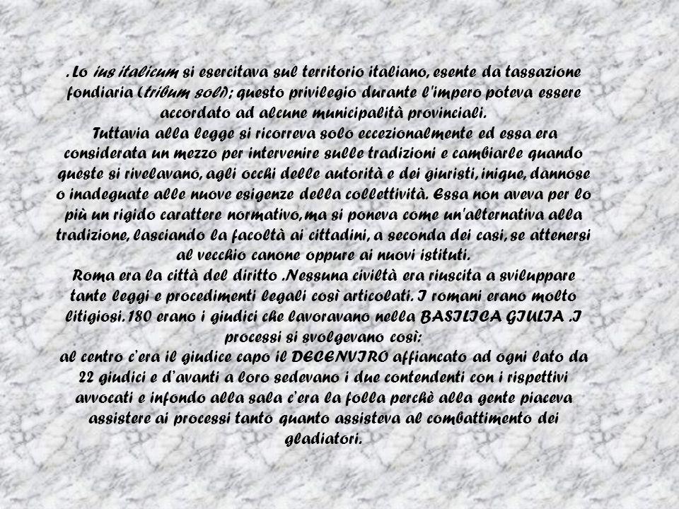 . Lo ius italicum si esercitava sul territorio italiano, esente da tassazione fondiaria (tribum soli); questo privilegio durante l impero poteva essere accordato ad alcune municipalità provinciali.