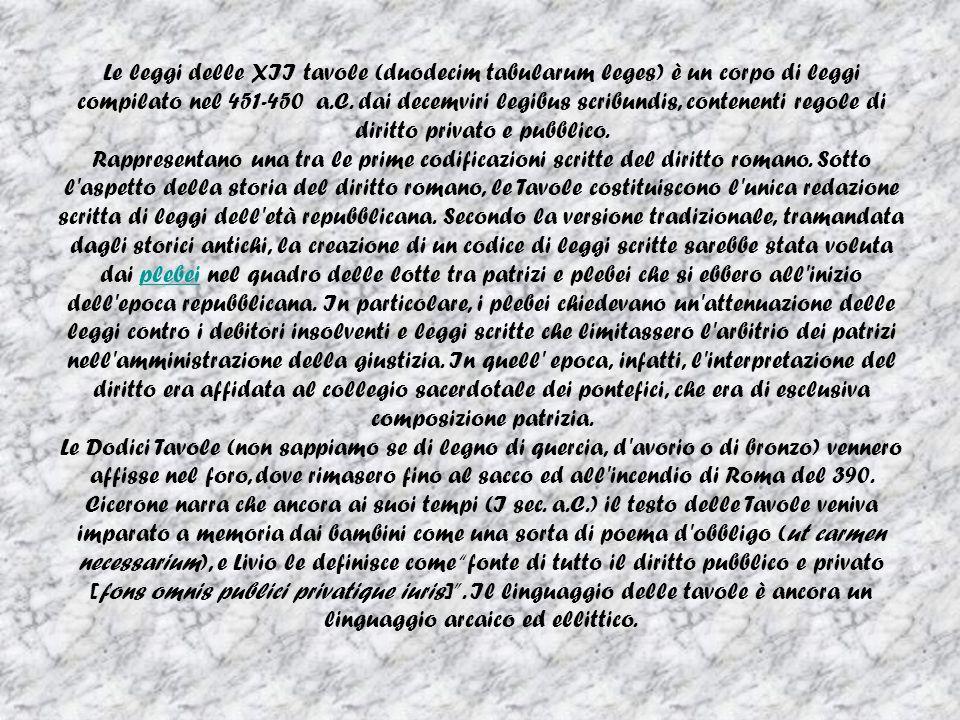 Le leggi delle XII tavole (duodecim tabularum leges) è un corpo di leggi compilato nel 451-450 a.C. dai decemviri legibus scribundis, contenenti regole di diritto privato e pubblico.