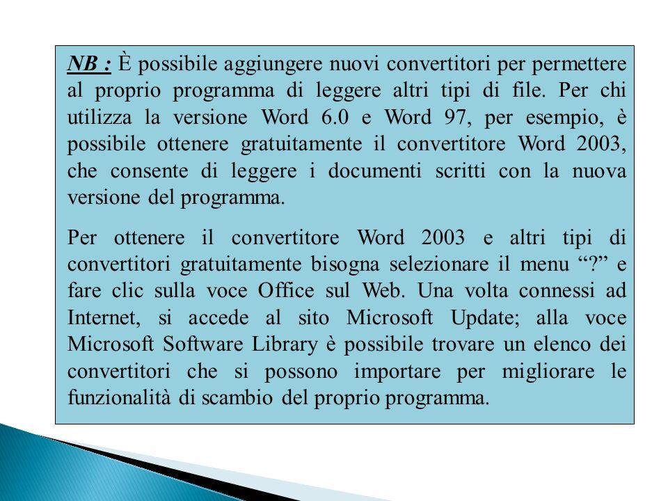 NB : È possibile aggiungere nuovi convertitori per permettere al proprio programma di leggere altri tipi di file. Per chi utilizza la versione Word 6.0 e Word 97, per esempio, è possibile ottenere gratuitamente il convertitore Word 2003, che consente di leggere i documenti scritti con la nuova versione del programma.