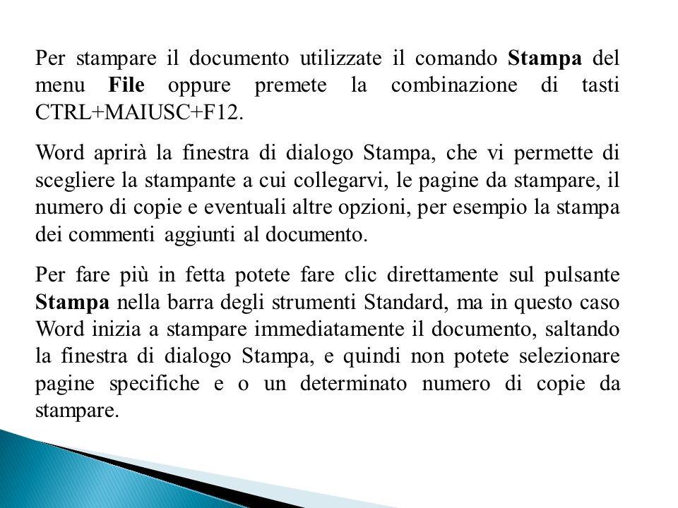 Per stampare il documento utilizzate il comando Stampa del menu File oppure premete la combinazione di tasti CTRL+MAIUSC+F12.