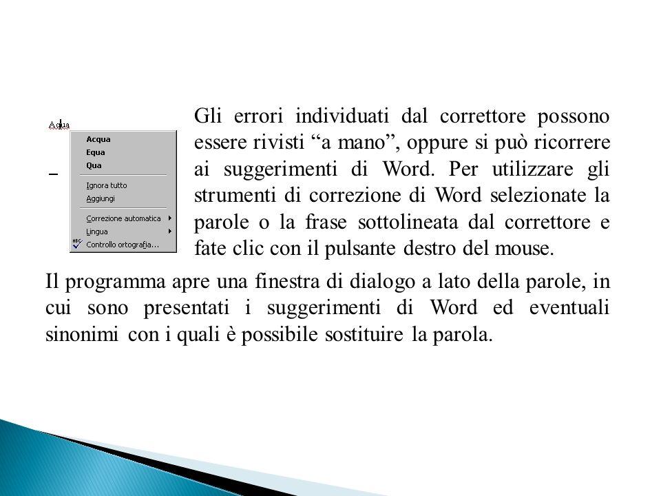 Gli errori individuati dal correttore possono essere rivisti a mano , oppure si può ricorrere ai suggerimenti di Word. Per utilizzare gli strumenti di correzione di Word selezionate la parole o la frase sottolineata dal correttore e fate clic con il pulsante destro del mouse.