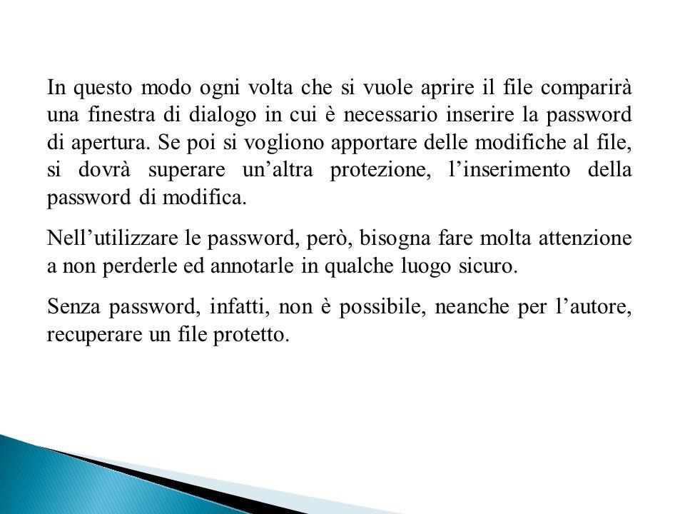 In questo modo ogni volta che si vuole aprire il file comparirà una finestra di dialogo in cui è necessario inserire la password di apertura. Se poi si vogliono apportare delle modifiche al file, si dovrà superare un'altra protezione, l'inserimento della password di modifica.