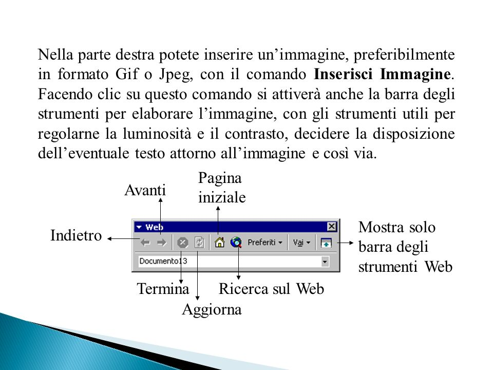 Nella parte destra potete inserire un'immagine, preferibilmente in formato Gif o Jpeg, con il comando Inserisci Immagine. Facendo clic su questo comando si attiverà anche la barra degli strumenti per elaborare l'immagine, con gli strumenti utili per regolarne la luminosità e il contrasto, decidere la disposizione dell'eventuale testo attorno all'immagine e così via.