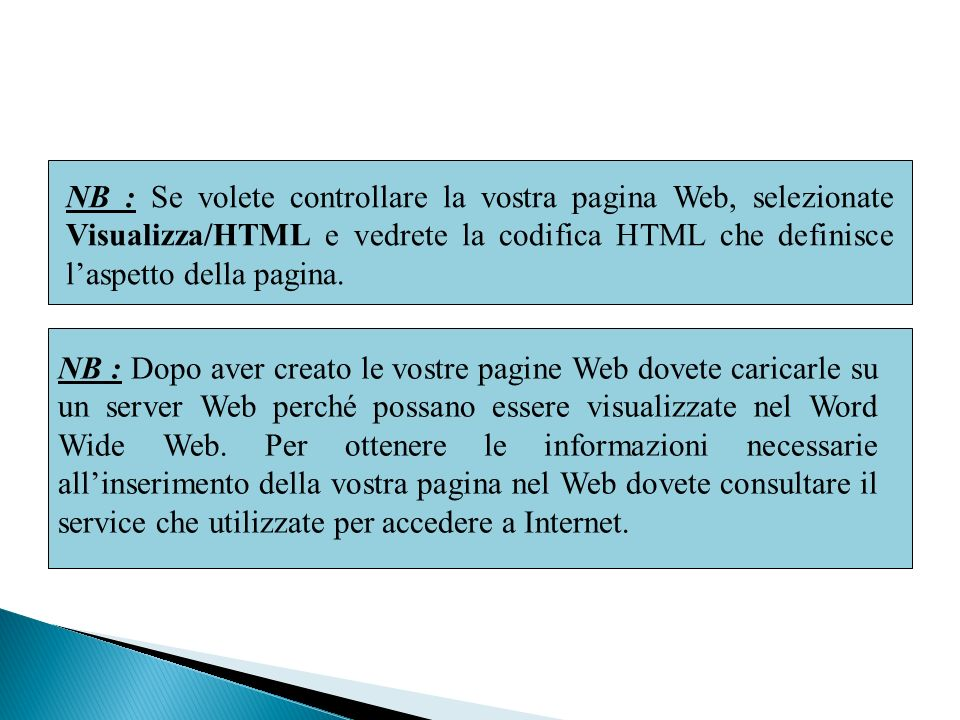 NB : Se volete controllare la vostra pagina Web, selezionate Visualizza/HTML e vedrete la codifica HTML che definisce l'aspetto della pagina.