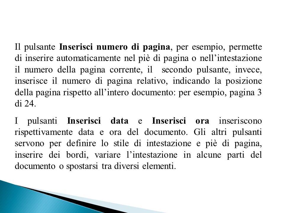 Il pulsante Inserisci numero di pagina, per esempio, permette di inserire automaticamente nel piè di pagina o nell'intestazione il numero della pagina corrente, il secondo pulsante, invece, inserisce il numero di pagina relativo, indicando la posizione della pagina rispetto all'intero documento: per esempio, pagina 3 di 24.
