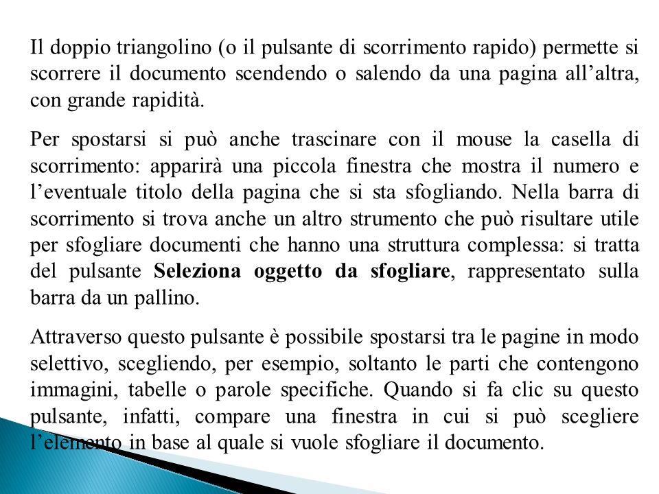 Il doppio triangolino (o il pulsante di scorrimento rapido) permette si scorrere il documento scendendo o salendo da una pagina all'altra, con grande rapidità.