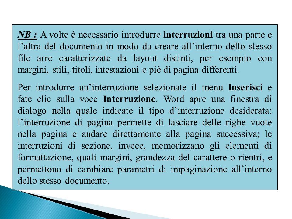 NB : A volte è necessario introdurre interruzioni tra una parte e l'altra del documento in modo da creare all'interno dello stesso file arre caratterizzate da layout distinti, per esempio con margini, stili, titoli, intestazioni e piè di pagina differenti.