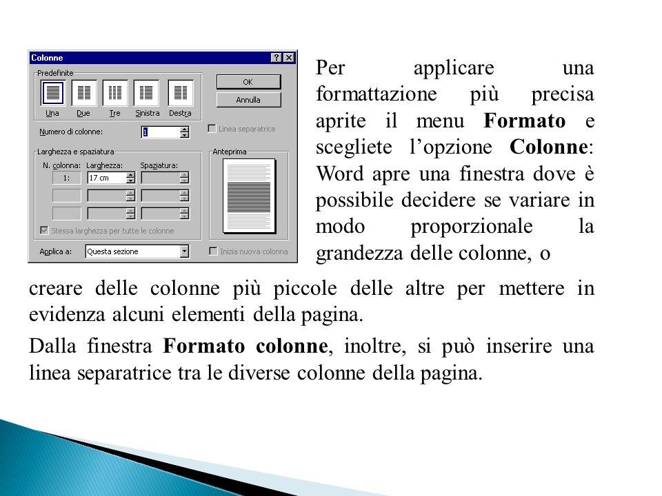 Per applicare una formattazione più precisa aprite il menu Formato e scegliete l'opzione Colonne: Word apre una finestra dove è possibile decidere se variare in modo proporzionale la grandezza delle colonne, o
