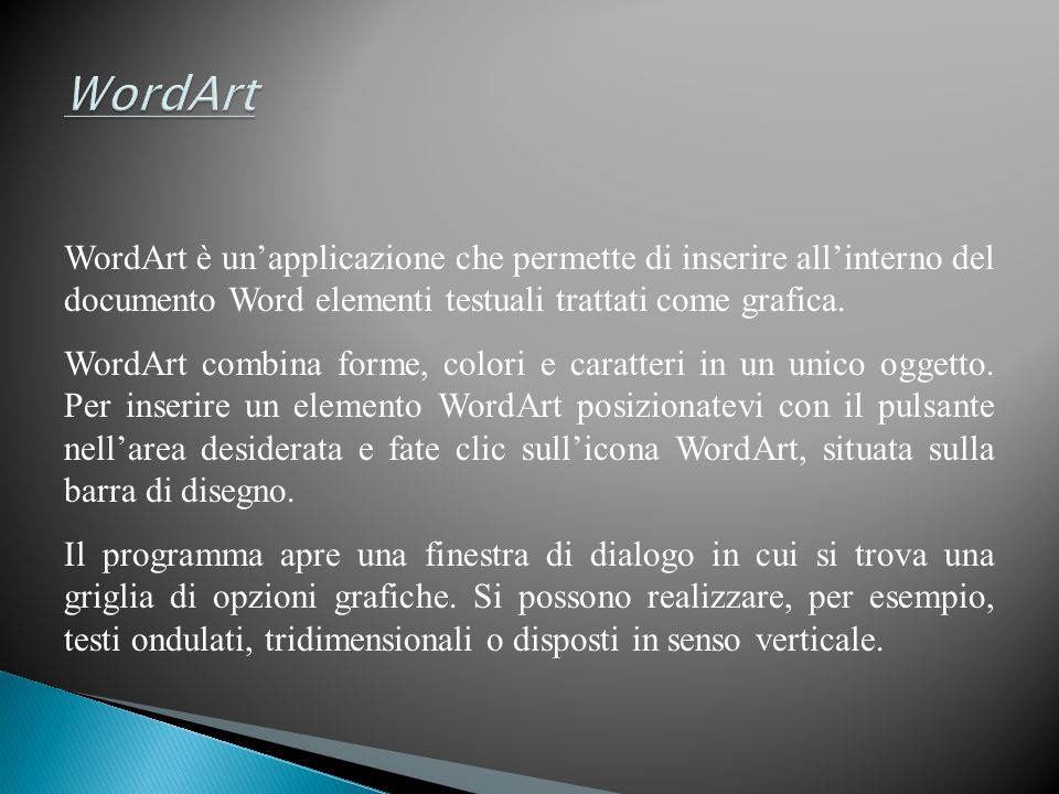 WordArt WordArt è un'applicazione che permette di inserire all'interno del documento Word elementi testuali trattati come grafica.