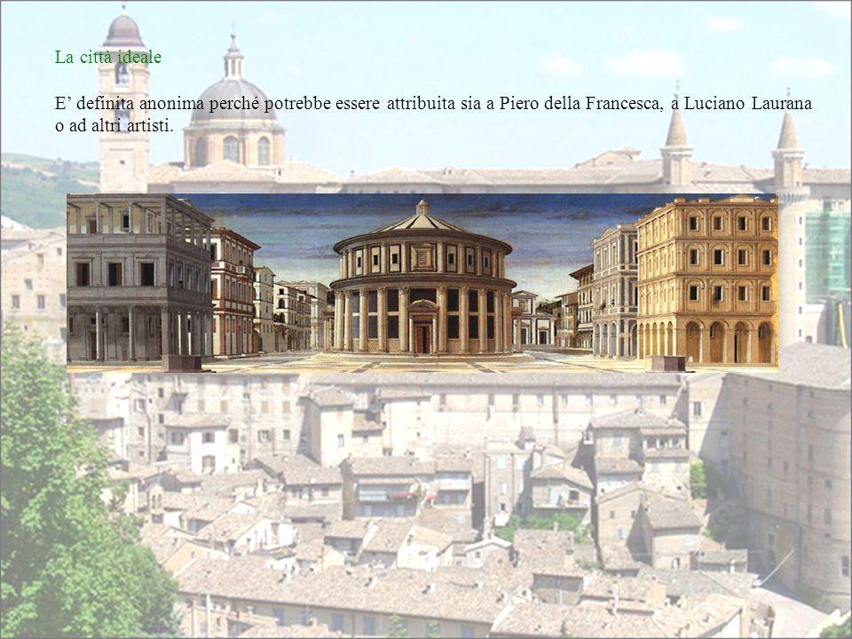 La città ideale E' definita anonima perché potrebbe essere attribuita sia a Piero della Francesca, a Luciano Laurana o ad altri artisti.