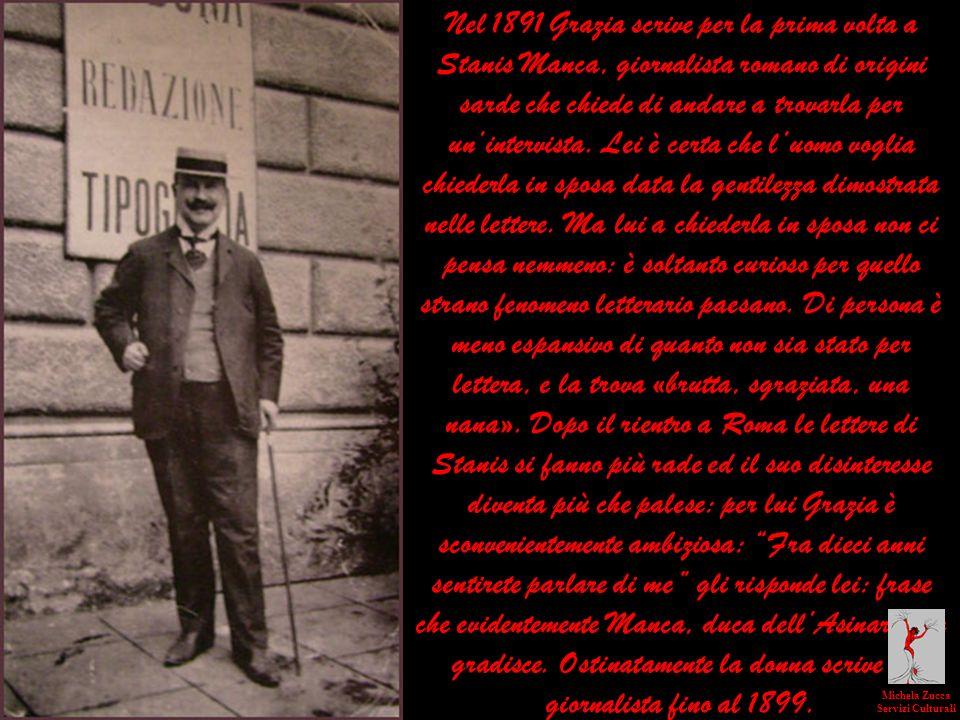 Nel 1891 Grazia scrive per la prima volta a Stanis Manca, giornalista romano di origini sarde che chiede di andare a trovarla per un'intervista. Lei è certa che l'uomo voglia chiederla in sposa data la gentilezza dimostrata nelle lettere. Ma lui a chiederla in sposa non ci pensa nemmeno: è soltanto curioso per quello strano fenomeno letterario paesano. Di persona è meno espansivo di quanto non sia stato per lettera, e la trova «brutta, sgraziata, una nana». Dopo il rientro a Roma le lettere di Stanis si fanno più rade ed il suo disinteresse diventa più che palese: per lui Grazia è sconvenientemente ambiziosa: Fra dieci anni sentirete parlare di me gli risponde lei: frase che evidentemente Manca, duca dell'Asinara non gradisce. Ostinatamente la donna scrive al giornalista fino al 1899.