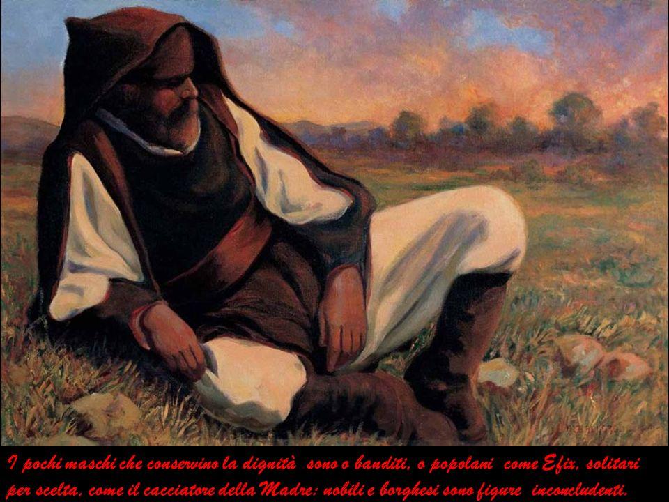 I pochi maschi che conservino la dignità sono o banditi, o popolani come Efix, solitari per scelta, come il cacciatore della Madre: nobili e borghesi sono figure inconcludenti.