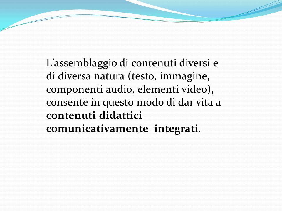L'assemblaggio di contenuti diversi e di diversa natura (testo, immagine, componenti audio, elementi video), consente in questo modo di dar vita a contenuti didattici comunicativamente integrati.
