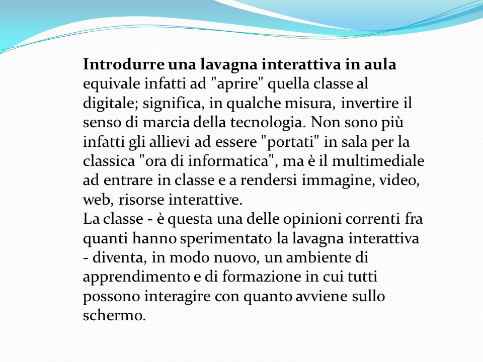 Introdurre una lavagna interattiva in aula equivale infatti ad aprire quella classe al digitale; significa, in qualche misura, invertire il senso di marcia della tecnologia.