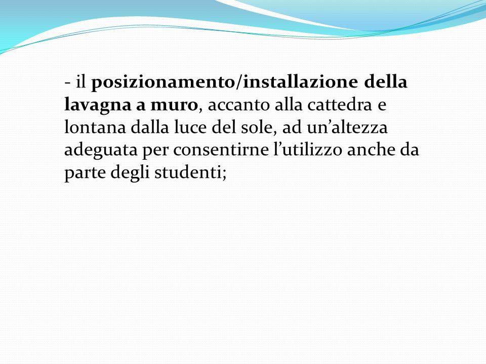 - il posizionamento/installazione della lavagna a muro, accanto alla cattedra e lontana dalla luce del sole, ad un'altezza adeguata per consentirne l'utilizzo anche da parte degli studenti;