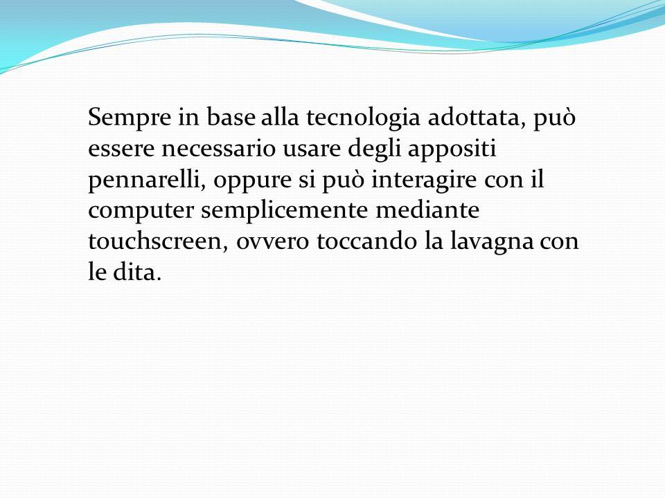 Sempre in base alla tecnologia adottata, può essere necessario usare degli appositi pennarelli, oppure si può interagire con il computer semplicemente mediante touchscreen, ovvero toccando la lavagna con le dita.