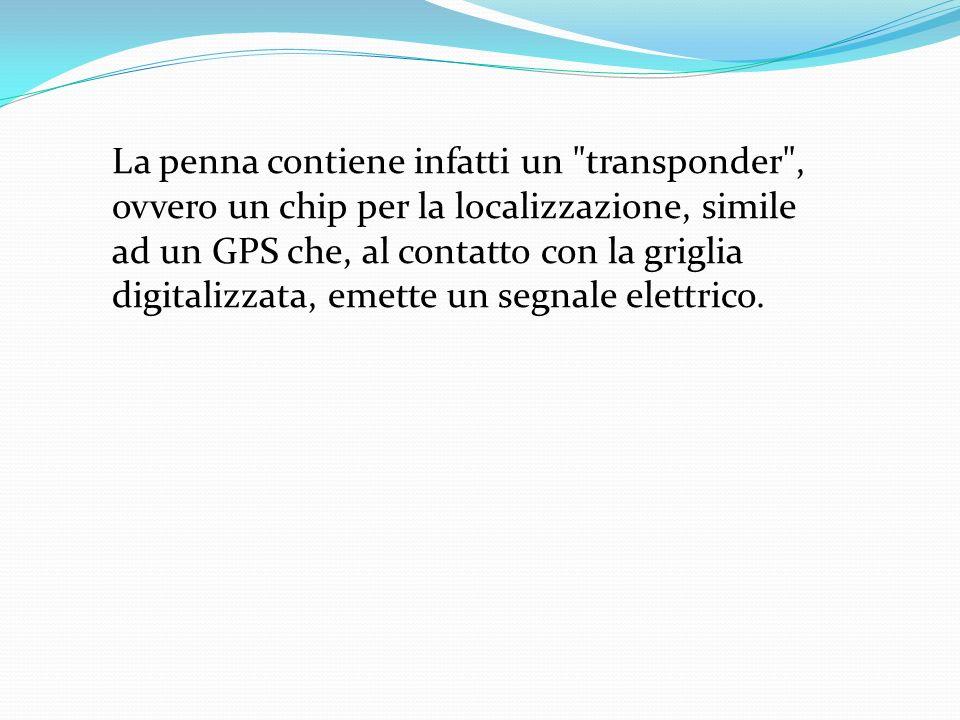 La penna contiene infatti un transponder , ovvero un chip per la localizzazione, simile ad un GPS che, al contatto con la griglia digitalizzata, emette un segnale elettrico.