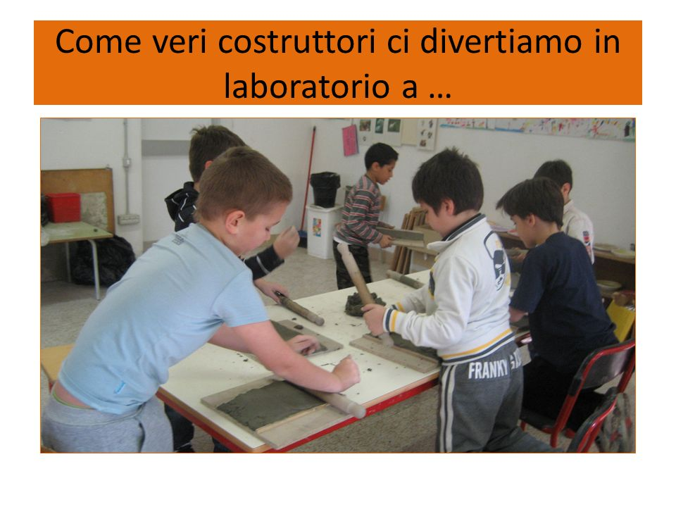 Come veri costruttori ci divertiamo in laboratorio a …
