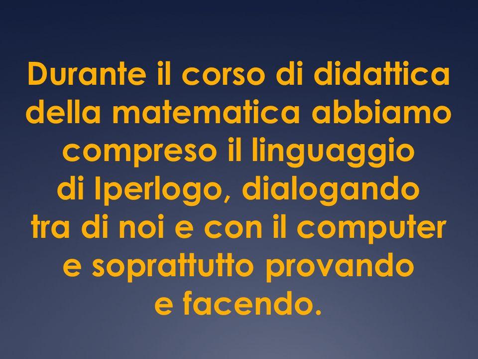 Durante il corso di didattica della matematica abbiamo compreso il linguaggio di Iperlogo, dialogando tra di noi e con il computer e soprattutto provando e facendo.