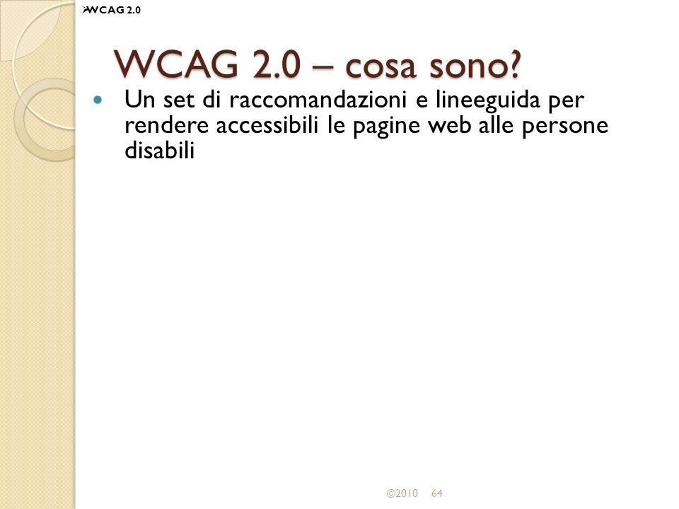 WCAG 2.0 WCAG 2.0 – cosa sono Un set di raccomandazioni e lineeguida per rendere accessibili le pagine web alle persone disabili.