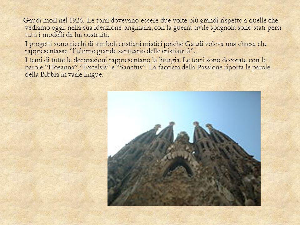 Gaudì morì nel 1926. Le torri dovevano essere due volte più grandi rispetto a quelle che vediamo oggi, nella sua ideazione originaria, con la guerra civile spagnola sono stati persi tutti i modelli da lui costruiti.