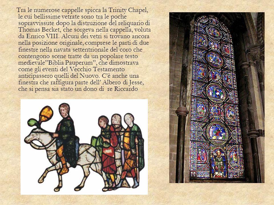 Tra le numerose cappelle spicca la Trinity Chapel, le cui bellissime vetrate sono tra le poche sopravvissute dopo la distruzione del reliquario di Thomas Becket, che sorgeva nella cappella, voluta da Enrico VIII.