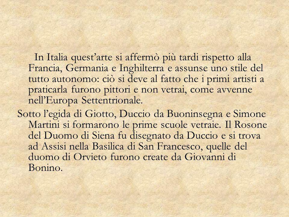 In Italia quest'arte si affermò più tardi rispetto alla Francia, Germania e Inghilterra e assunse uno stile del tutto autonomo: ciò si deve al fatto che i primi artisti a praticarla furono pittori e non vetrai, come avvenne nell'Europa Settentrionale.