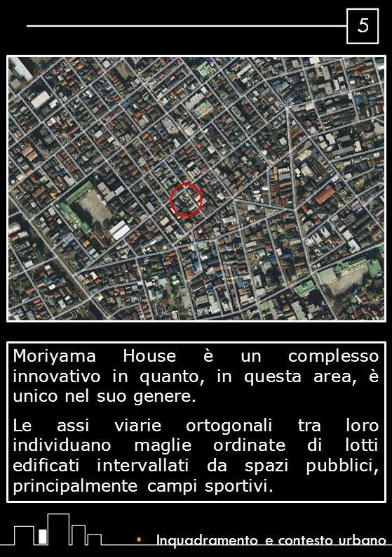 Moriyama House è un complesso innovativo in quanto, in questa area, è unico nel suo genere. Le assi viarie ortogonali tra loro individuano maglie ordinate di lotti edificati intervallati da spazi pubblici, principalmente campi sportivi.